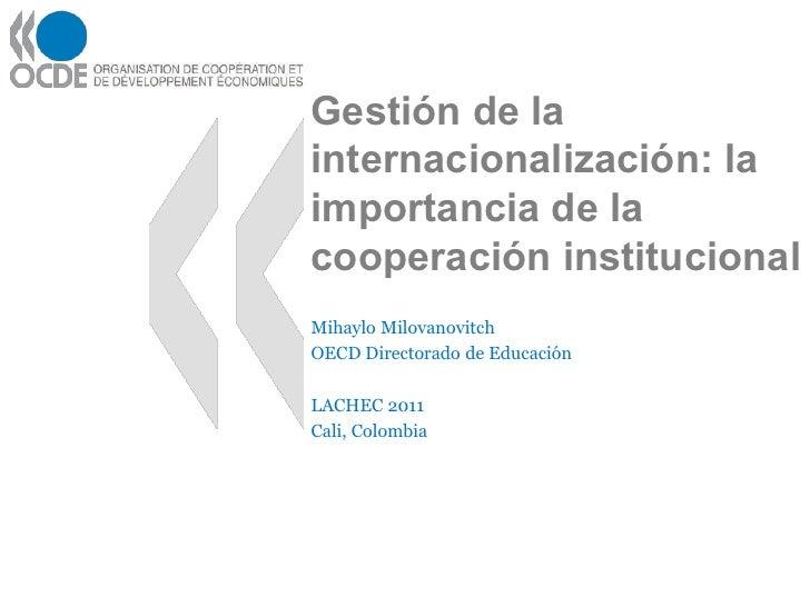 Gestión de lainternacionalización: laimportancia de lacooperación institucionalMihaylo MilovanovitchOECD Directorado de Ed...