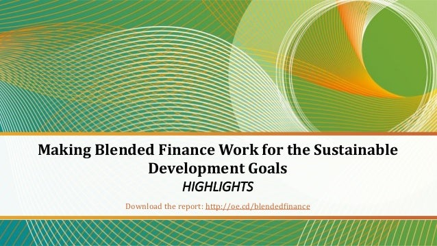 Making Blended Finance Work for the Sustainable Development Goals HIGHLIGHTS Download the report: http://oe.cd/blendedfina...