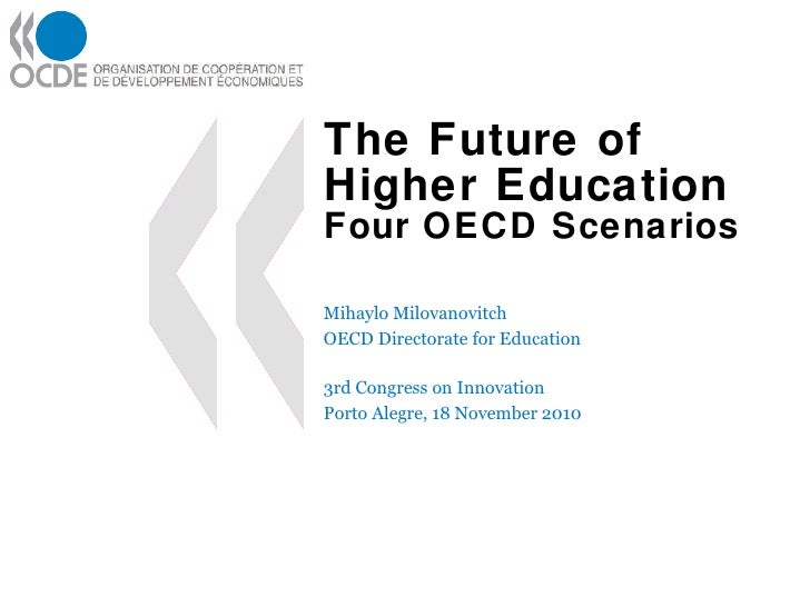 The Future of Higher Education Four OECD Scenarios Mihaylo Milovanovitch OECD Directorate for Education 3rd Congress on In...