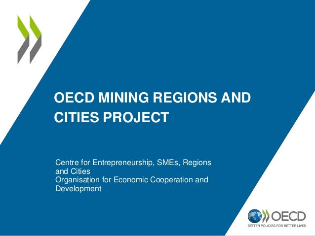 OECD MINING REGIONS AND CITIES PROJECT Centre for Entrepreneurship, SMEs, Regions and Cities Organisation for Economic Coo...