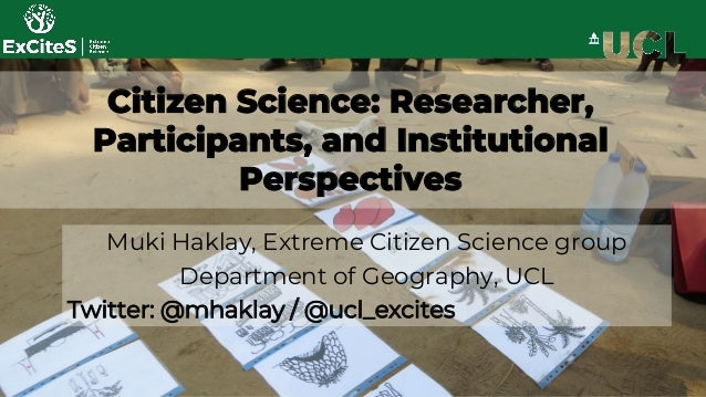 Citizen Science: Researcher, Participants, and Institutional Perspectives Muki Haklay, Extreme Citizen Science group Depar...