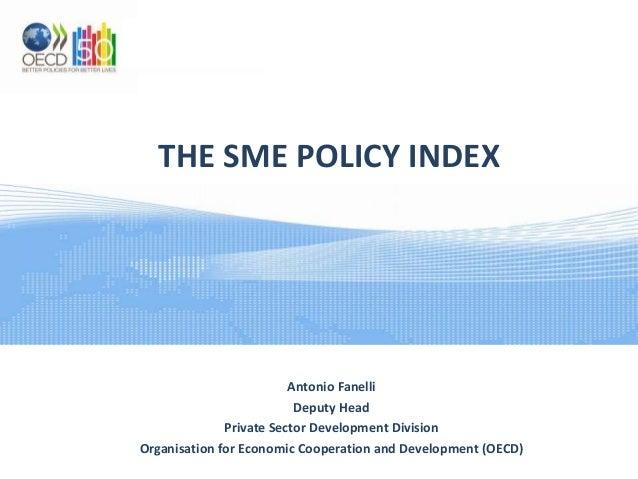 THE SME POLICY INDEX  Antonio Fanelli Deputy Head Private Sector Development Division Organisation for Economic Cooperatio...