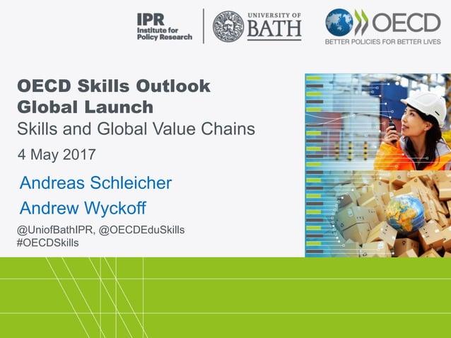 OECD Skills Outlook Global Launch Skills and Global Value Chains @UniofBathIPR, @OECDEduSkills #OECDSkills 4 May 2017 Andr...