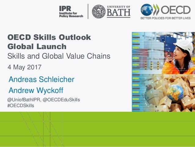 OECD Skills Outlook Global Launch Skills and Global Value Chains @UniofBathIPR, @OECDEduSkills #OECDSkills 4 May 2017 Andr...