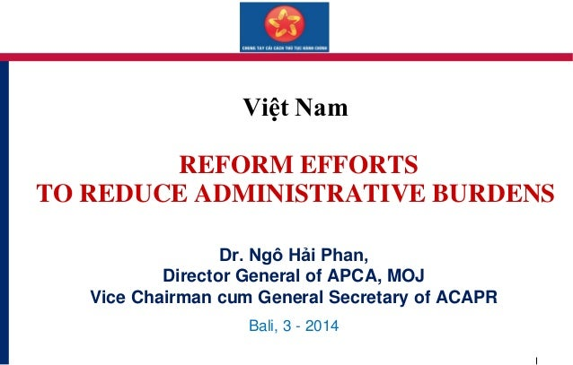Việt Nam REFORM EFFORTS TO REDUCE ADMINISTRATIVE BURDENS Dr. Ngô Hải Phan, Director General of APCA, MOJ Vice Chairman cum...