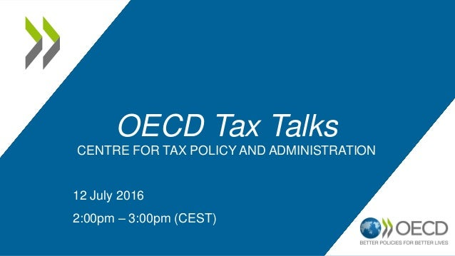 OECD Tax Talks CENTRE FOR TAX POLICY AND ADMINISTRATION 12 July 2016 2:00pm – 3:00pm (CEST)