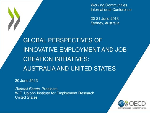 GLOBAL PERSPECTIVES OF INNOVATIVE EMPLOYMENT AND JOB CREATION INITIATIVES: AUSTRALIA AND UNITED STATES 20 June 2013 Randal...
