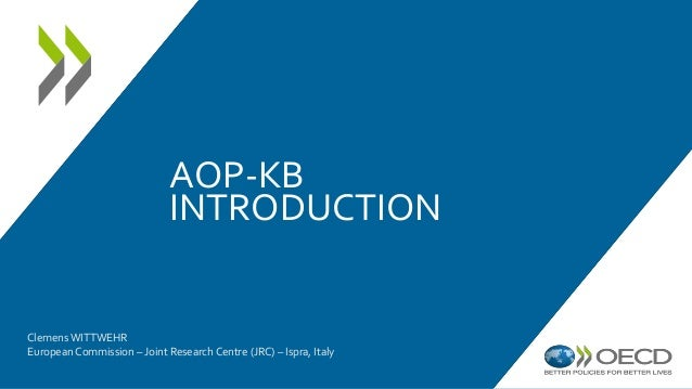 AOP-KB INTRODUCTION Clemens WITTWEHR European Commission – Joint Research Centre (JRC) – Ispra, Italy
