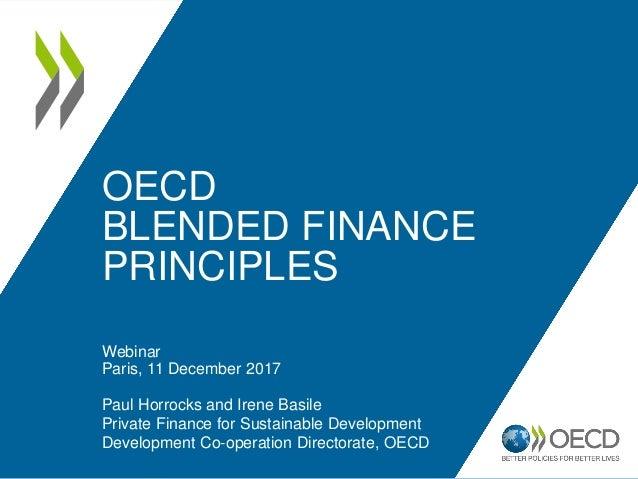 OECD BLENDED FINANCE PRINCIPLES Webinar Paris, 11 December 2017 Paul Horrocks and Irene Basile Private Finance for Sustain...