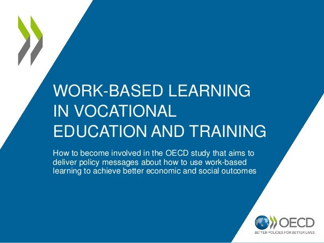 WORK-BASED LEARNING IN VOCATIONAL EDUCATION AND TRAINING How to become involved in the OECD study that aims to deliver pol...