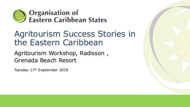 Agritourism Success Stories in the Eastern Caribbean Agritourism Workshop, Radisson , Grenada Beach Resort Tuesday 17th Se...