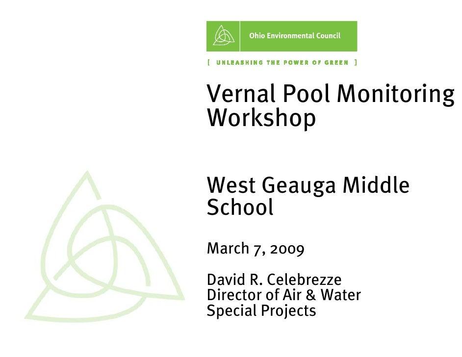 Vernal Pool Monitoring W orkshop  W est G eauga Middle School March 7,2009 D avid R. Celebrezze D irector ofAir & W ater S...