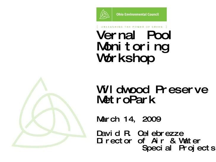 Vernal Pool Monitoring Workshop Wildwood Preserve MetroPark  March 14, 2009 David R. Celebrezze Director of Air & Water  S...