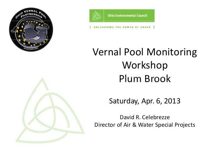 Ve ernalPoolMonitoring      Workshop     PlumBrook     Plum Brook     Saturday,Apr.6,2013          DavidR.Celebre...