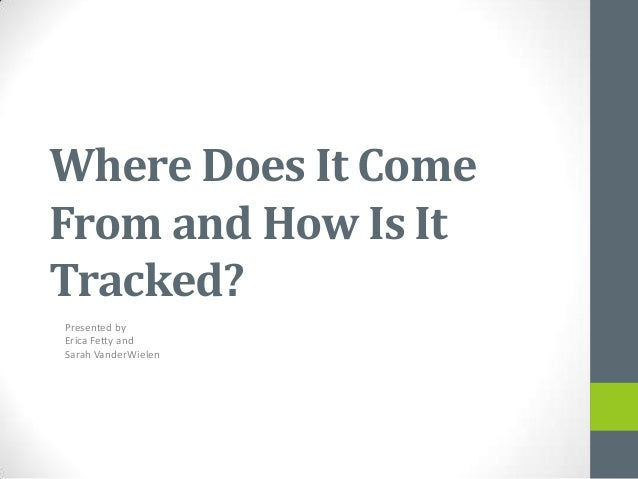 Where Does It ComeFrom and How Is ItTracked?Presented byErica Fetty andSarah VanderWielen