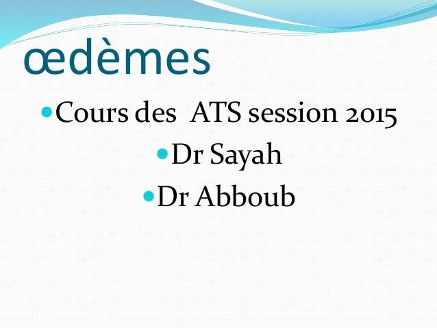œdèmes Cours des ATS session 2015 Dr Sayah Dr Abboub