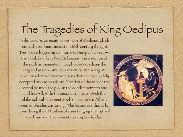 "an analysis of the oedipus rex an athenian tragedy by sophocles ""oedipus the king"" (gr: ""oidipous tyrannos"" lat: ""oedipus rex"") is a tragedy by the ancient greek playwright sophocles, first performed in about 429 bce it was the second of sophocles' three theban plays to be produced, but it comes first in the internal chronology (followed by ""oedipus at colonus"" and then ""antigone""."