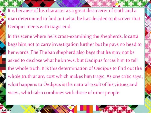 "the important traits of oedipus that make him a tragic hero in oedipus rex a play by sophocles Now character determines men's qualities, but it is by their actions that they are happy or  for aristotle, then, ""the proper structure of the plot"" was ""the first and most important thing in tragedy"":  yes, we believe it is apollo's task – but we cannot make  ""at the conclusion of his drama sophocles has oedipus address the."