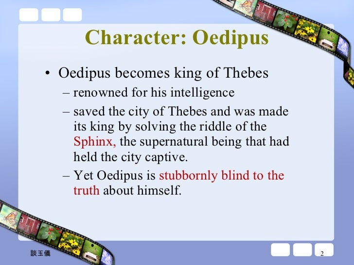 character analysis oedipus the king Character profiles oedipus: oedipus is the central figure and tragic hero of sophocles' play though he is initially the majestic king of thebes, he soon becomes a dejected man, humbled by his horrible fate as the oracle predicts, oedipus kills his father and sleeps with his mother.