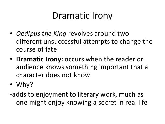 irony in oedipus the king Irony in oedipus rex oedipus meets king laius and kills him the irony is found when oedipus becomes king and sets off to find the king's murderer.