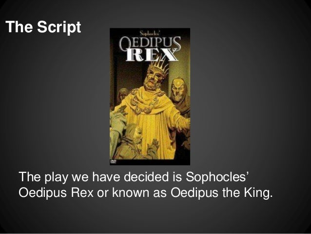 script on oedipus rex play Oedipus rex is a play set in the ancient greek city of thebes as with many greek tragedies, the events actually portrayed on stage are caused by things that happened in the past, some of which .