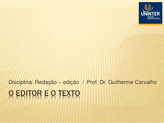 O EDITOR E O TEXTO Disciplina: Redação – edição / Prof. Dr. Guilherme Carvalho