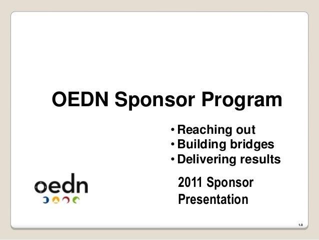 OEDN Sponsor Program 2011 Sponsor Presentation 1.0 •Reaching out •Building bridges •Delivering results