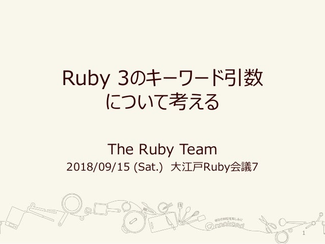 Ruby 3のキーワード引数 について考える The Ruby Team 2018/09/15 (Sat.) 大江戸Ruby会議7 1