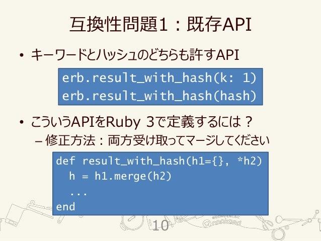 互換性問題1:既存API • キーワードとハッシュのどちらも許すAPI • こういうAPIをRuby 3で定義するには? – 修正方法:両方受け取ってマージしてください erb.result_with_hash(k: 1) erb.result...