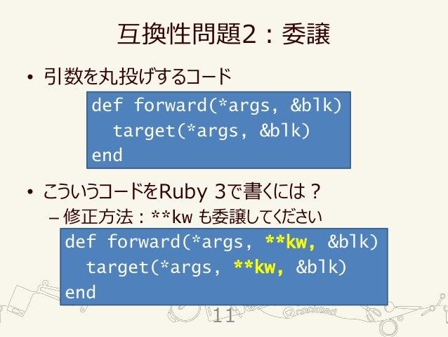 互換性問題2:委譲 • 引数を丸投げするコード • こういうコードをRuby 3で書くには? – 修正方法:**kw も委譲してください def forward(*args, &blk) target(*args, &blk) end def ...