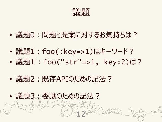 """議題 • 議題0:問題と提案に対するお気持ちは? • 議題1:foo(:key=>1)はキーワード? • 議題1':foo(""""str""""=>1, key:2)は? • 議題2:既存APIのための記法? • 議題3:委譲のための記法? 12"""