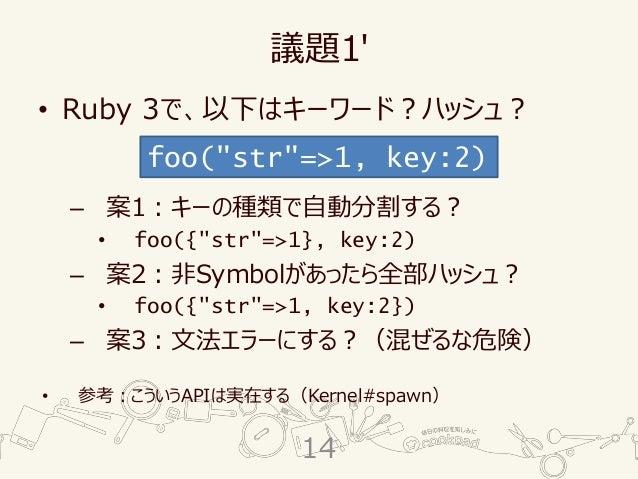 """議題1' • Ruby 3で、以下はキーワード?ハッシュ? – 案1:キーの種類で自動分割する? • foo({""""str""""=>1}, key:2) – 案2:非Symbolがあったら全部ハッシュ? • foo({""""str""""=>1, key:2}..."""