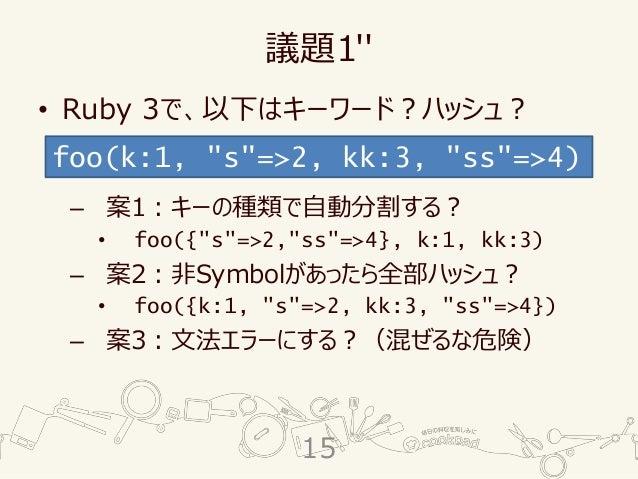 """議題1'' • Ruby 3で、以下はキーワード?ハッシュ? – 案1:キーの種類で自動分割する? • foo({""""s""""=>2,""""ss""""=>4}, k:1, kk:3) – 案2:非Symbolがあったら全部ハッシュ? • foo({k:1, ..."""