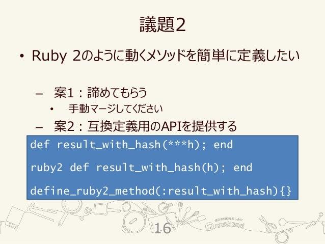 議題2 • Ruby 2のように動くメソッドを簡単に定義したい – 案1:諦めてもらう • 手動マージしてください – 案2:互換定義用のAPIを提供する def result_with_hash(***h); end ruby2 def re...