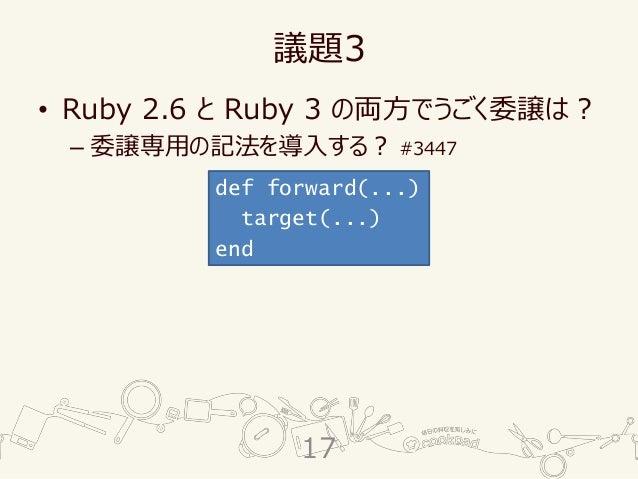 議題3 • Ruby 2.6 と Ruby 3 の両方でうごく委譲は? – 委譲専用の記法を導入する? #3447 def forward(...) target(...) end 17