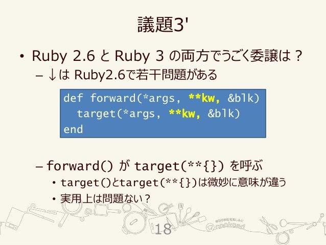 議題3' • Ruby 2.6 と Ruby 3 の両方でうごく委譲は? – ↓は Ruby2.6で若干問題がある – forward() が target(**{}) を呼ぶ • target()とtarget(**{})は微妙に意味が違う ...