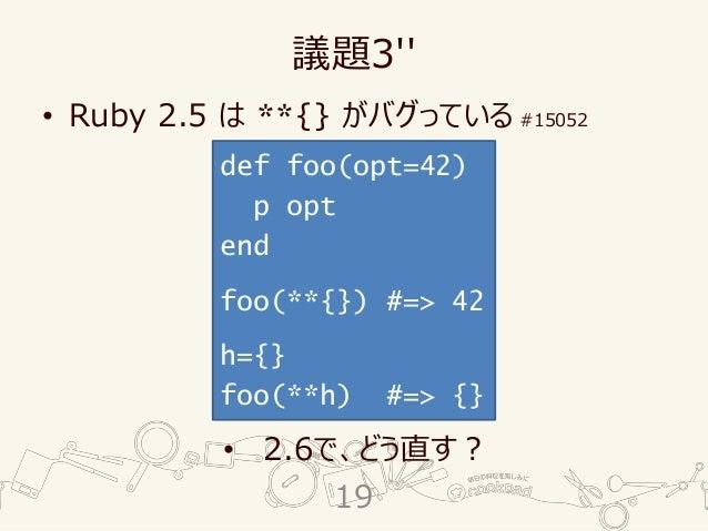 議題3'' • Ruby 2.5 は **{} がバグっている #15052 • 2.6で、どう直す? def foo(opt=42) p opt end foo(**{}) #=> 42 h={} foo(**h) #=> {} 19