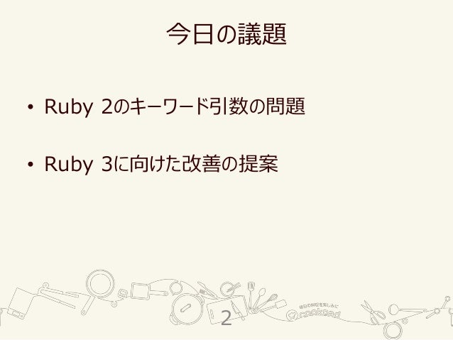 今日の議題 • Ruby 2のキーワード引数の問題 • Ruby 3に向けた改善の提案 2