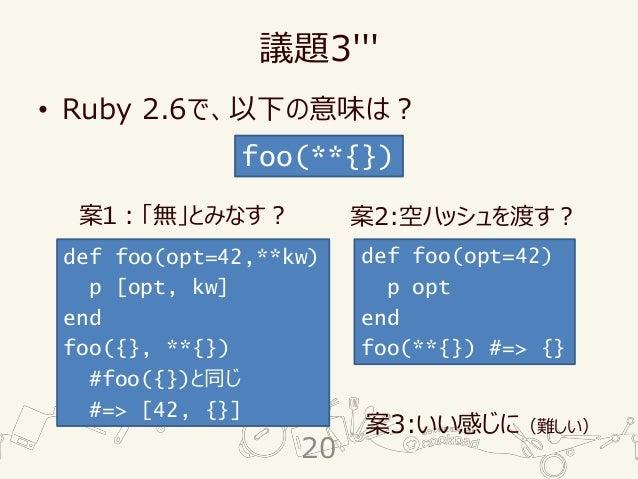 議題3''' • Ruby 2.6で、以下の意味は? foo(**{}) def foo(opt=42,**kw) p [opt, kw] end foo({}, **{}) #foo({})と同じ #=> [42, {}] def foo(o...