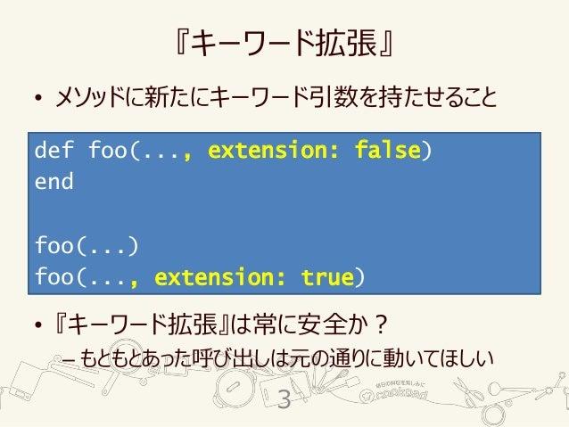 『キーワード拡張』 • メソッドに新たにキーワード引数を持たせること • 『キーワード拡張』は常に安全か? – もともとあった呼び出しは元の通りに動いてほしい def foo(...) end foo(...) def foo(..., ext...