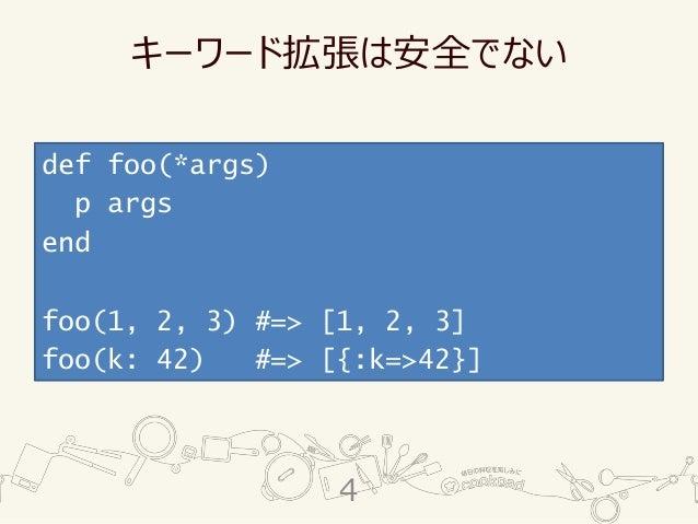 キーワード拡張は安全でない def foo(*args) p args end foo(1, 2, 3) #=> [1, 2, 3] foo(k: 42) #=> [{:k=>42}] 4