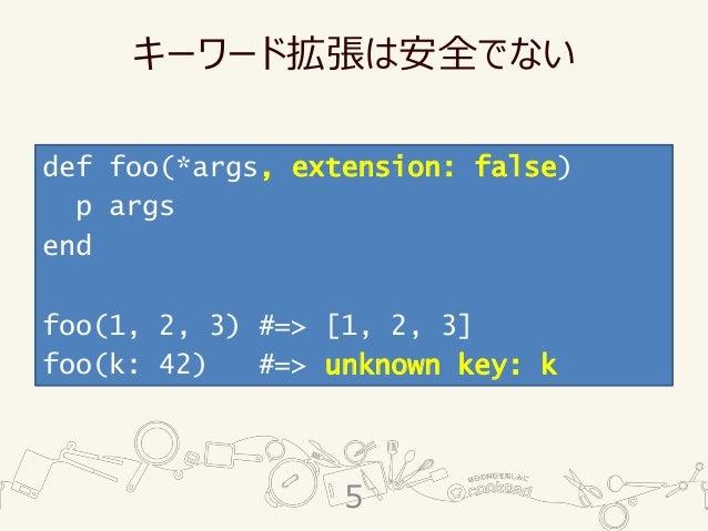 キーワード拡張は安全でない def foo(*args, extension: false) p args end foo(1, 2, 3) #=> [1, 2, 3] foo(k: 42) #=> unknown key: k 5