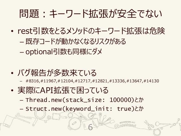 問題:キーワード拡張が安全でない • rest引数をとるメソッドのキーワード拡張は危険 – 既存コードが動かなくなるリスクがある – optional引数も同様にダメ • バグ報告が多数来ている – #8316,#11967,#12104,#1...