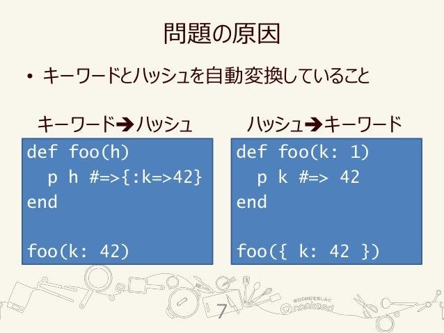 問題の原因 • キーワードとハッシュを自動変換していること def foo(h) p h #=>{:k=>42} end foo(k: 42) def foo(k: 1) p k #=> 42 end foo({ k: 42 }) キーワード➔...