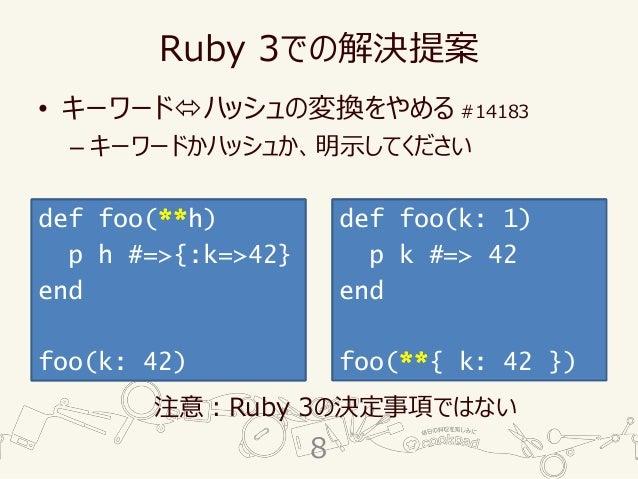 Ruby 3での解決提案 • キーワードハッシュの変換をやめる #14183 – キーワードかハッシュか、明示してください 注意:Ruby 3の決定事項ではない def foo(h) p h #=>{:k=>42} end foo(k: 42...