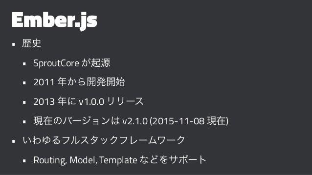 Ember.js • 歴史 • SproutCore が起源 • 2011 年から開発開始 • 2013 年に v1.0.0 リリース • 現在のバージョンは v2.1.0 (2015-11-08 現在) • いわゆるフルスタックフレームワーク...