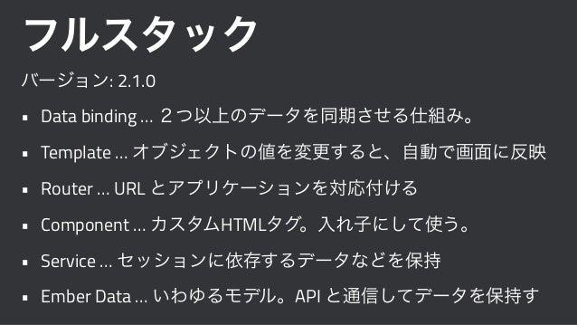 フルスタック バージョン: 2.1.0 • Data binding … 2つ以上のデータを同期させる仕組み。 • Template … オブジェクトの値を変更すると、自動で画面に反映 • Router … URL とアプリケーションを対応付け...