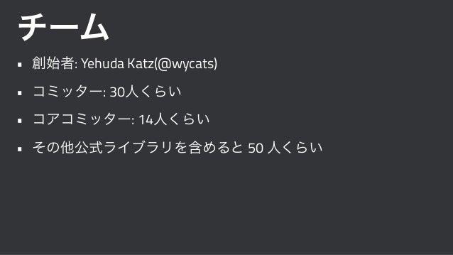 チーム • 創始者: Yehuda Katz(@wycats) • コミッター: 30人くらい • コアコミッター: 14人くらい • その他公式ライブラリを含めると 50 人くらい