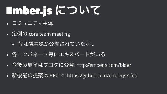 Ember.js について • コミュニティ主導 • 定例の core team meeting • 昔は議事録が公開されていたが… • 各コンポネート毎にエキスパートがいる • 今後の展望はブログに公開: http://emberjs.com...