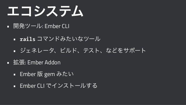 エコシステム • 開発ツール: Ember CLI • rails コマンドみたいなツール • ジェネレータ、ビルド、テスト、などをサポート • 拡張: Ember Addon • Ember 版 gem みたい • Ember CLI でイン...